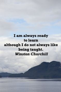 """""""I am always ready to learn though I do not always like being taught.""""  Winston Churchill -- Explore 50 intriguing quotations  on education and learning at http://www.examiner.com/article/fifty-quotations-inspire-education-and-learning"""