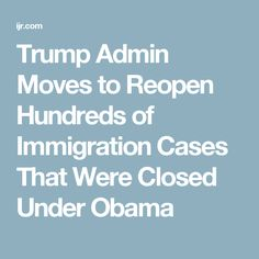 Trump Admin Moves to Reopen Hundreds of Immigration Cases That Were Closed Under Obama