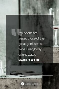 """My books are water; those of the great geniuses is wine. Everybody drinks water."" ―Mark Twain"