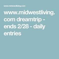 www.midwestliving.com dreamtrip - ends 2/28 - daily entries