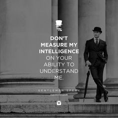 Don't measure my intelligence on your ability to understand me.