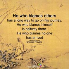 He who blames others has a long way to go on his journey. He who blames himself is halfway there. He who blames no one has arrived. -Chinese Proverb [720x720]