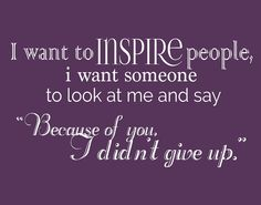 "I want to inspire people, I want someone to look at me and say ""because of you, I didn't give up."" thedailyquotes.com"