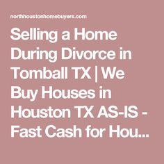 Selling a Home During Divorce in Tomball TX | We Buy Houses in Houston TX AS-IS - Fast Cash for Houston Homes | North Houston Home Buyers