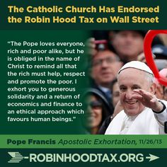 """""""The pope loves everyone, rich and poor alike, but he is obliged in the name of Christ to remind all that the rich must help, respect and promote the poor. I exhort you to generous solidarity and a return of economics and finance to an ethical approach which favours human beings."""" Pope Francis 11/2013 join our twitter campaign at: https://twitter.com/RobinHoodTax and please join our Facebook campaign at: https://www.facebook.com/RobinHoodTaxUSA Please PIN and SHARE this post."""