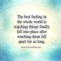 The best feeling in the whole world is watching things finally fall into place after watching them fall apart for so long. Lessons Learned In Life