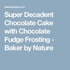 Super Decadent Chocolate Cake with Chocolate Fudge Frosting - Baker by Nature