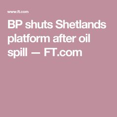 BP shuts Shetlands platform after oil spill — FT.com
