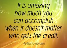 It is Amazing How Much You Can Accomplish When it Doesn't  Matter Who Gets the Credit.....