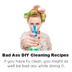 bad ass DIY cleaning recipes on the off chance I ever get around to cleaning, LOL