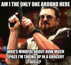 Am I the only one around here who's mindful about how much space I'm taking up in a grocery aisle?