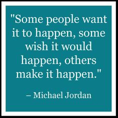 Some people want it to happen, some wish it would happen, others make it happen. - Michael Jordan