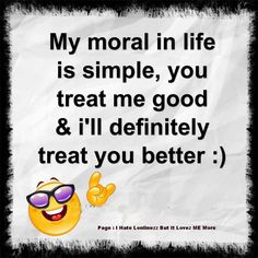 My moral in life is simple, you treat me good & I'll definitely treat you better :) The best collection of quotes and sayings for every situation in life. Cute Quotes, Happy Quotes, Positive Quotes, Best Quotes, Funny Quotes, Favorite Quotes, Awesome Quotes, Funny Pics, Funny Stuff