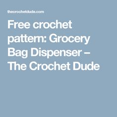 Free crochet pattern: Grocery Bag Dispenser – The Crochet Dude
