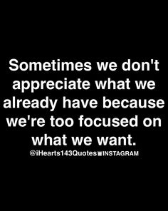 sometimes we don't appreciate what we already have because we're too focused on what we want.
