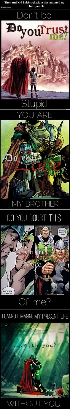 [Loki: Do you trust me? / Thor: Don't be stupid. - Loki: Do you love me? / Thor: You are my brother. - Loki: Do you want me here... / Thor: Do you doubt this of me? - Loki: ...With you? / Thor: I cannot imagine my present life without you.] Loki's insecurities and Thor's truths.