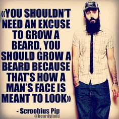 """""""You shouldn't need an excuse to grow a beard. You should grow a beard because that's how a man's face is meant to look. I Love Beards, Great Beards, Beard Love, Awesome Beards, Sexy Beard, Epic Beard, Beard Quotes, Beard Humor, Beard Growth"""
