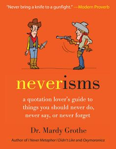 Neverisms will make you laugh, and think deeper. Chapter 1: Never Go to a Doctor Whose Office Plants Have Died (Wit & Wordplay) Chapter 2: Never Let a Crisis Go to Waste (Words to Live By)