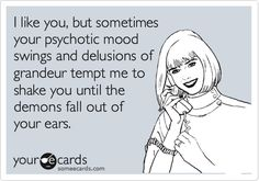 Funny Confession Ecard: I like you, but sometimes your psychotic mood swings and delusions of grandeur tempt me to shake you until the demons fall out of your ears.