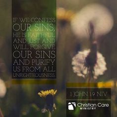 """""""If we confess our sins, He is faithful and just and will forgive our sins  and purify us from all unrighteousness""""- 1 John 1:9 NIV"""