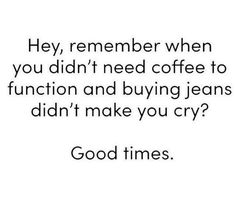 Hey, remember when you didn't need coffee to function and buying jeans didn't make you cry? Me Quotes, Funny Quotes, Funny Memes, Drake Quotes, Funny Sarcasm, Wisdom Quotes, Haha Funny, Hilarious, Funny Stuff
