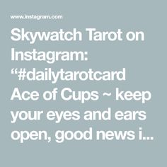 "Skywatch Tarot on Instagram: ""#dailytarotcard Ace of Cups ~ keep your eyes and ears open, good news is coming your way. Fresh starts, new beginnings, abundance. #tarot…"" Tarot Meanings, Fresh Start, New Beginnings, Tarot Cards, Good News, Abundance, Meant To Be, Ears, Instagram"