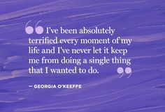 """I've been absolutely terrified every moment of my life and I've never let it keep me from doing a single thing that I wanted to do. "" - Georgia O'Keeffe"