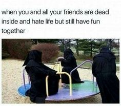 When all your friends dead inside but still wanna have fun