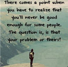 There comes a point when you have to realize that you'll never be good enough for some people.  The question is, it that your problem or theres!