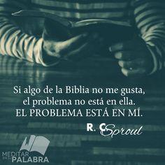 """""""Si algo de la Biblia no me gusta, el problema no está en ella. El Problema está en mí"""". ~ R. C. Sproul"""