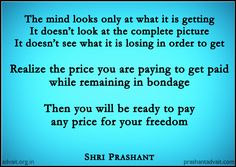 Realize the price you are paying to get paid  while remaining in bondage. Then you will be ready to pay any price for your freedom. ~ Shri Prashant #ShriPrashant #Advait #bondage #greed #slavery #freedom #desire  Read at:- prashantadvait.com Watch at:- www.youtube.com/c/ShriPrashant Website:- www.advait.org.in Facebook:- www.facebook.com/prashant.advait LinkedIn:- www.linkedin.com/in/prashantadvait Twitter:- https://twitter.com/Prashant_Advait