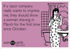 If a razor company really wants to impress me, they should show a woman shaving in March for the first time since October.