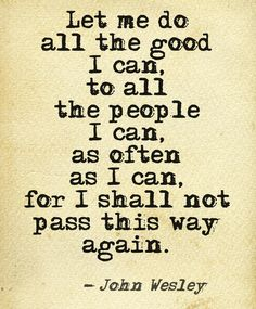 Let me do all the good I can, to all the people I can, as often as I can, for I shall not pass this way again. -John Wesley
