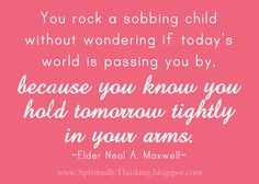 """""""You rock a sobbing child without wondering if today's world is passing you by, because you know you hold tomorrow tightly in your arms."""""""