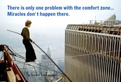 """There's only one problem with the comfort zone. Miracles don't happen there."" ~Yehuda Berg quote"