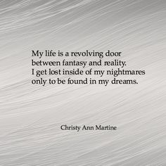 My life is a revolving door between fantasy and reality. I get lost inside of my nightmares only to be found in my dreams. - Christy Ann Martine