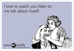 Funny Flirting Ecard: I love to watch you listen to me talk about myself.