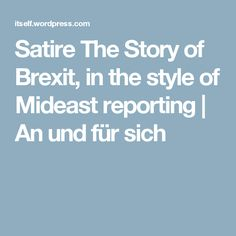 Satire The Story of Brexit, in the style of Mideast reporting | An und für sich