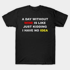 A Day Without Wine I Have No Idea Shirt - Funny Quote Shirts T-Shirt  #birthday #gift #ideas #birthyears #presents #image #photo #shirt #tshirt #sweatshirt #hoodie #christmas