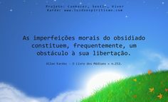 As imperfeições morais do obsidiado constituem, frequentemente, um obstáculo à sua libertação. Allan Kardec - O Livro dos Médiuns » n.252.