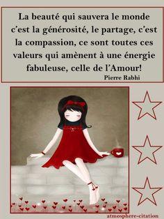 """Pierre Rabhi """"La beauté qui sauvera le monde c'est la générosité, le partage, c'est la compassion, ce sont toutes ces valeurs qui amènent à une énergie fabuleuse, celle de l'Amour! """""""