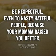 Be respectful, even to nasty hateful people, because your momma raised you better. #country #countrythang #countrythangquotes #countryquotes #countrysayings