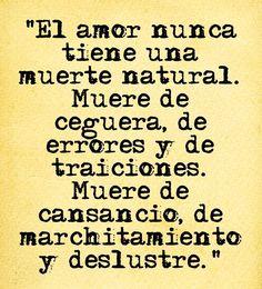 El amor nunca tiene una muerte natural. Muere de ceguera, de errores y de traiciones. Muere de cansancio, de marchitamiento y deslustre.