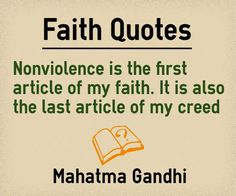 Main Topic: Faith Quotes Related Topics: Non-Violence, Article, Creed Nonviolence is the first article of my faith. It is also the last article of my creed. Author: Mahatma Gandhi Quotation Reference: http://www.mkgandhi.org/speeches/gto1922.htm Source: Gandhi Speech –Statement In The ...  http://www.braintrainingtools.org/skills/faith-quotes-nonviolence-is-first-article-of-my-faith/
