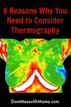 6 Reasons Why You Need to Consider Thermography - an option to mammograms without the radiation and detect health conditions and disease YEARS earlier - http://DontMesswithMama.com