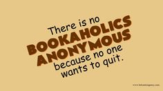 There is no Bookaholics Anonymous because no one wants to quit.