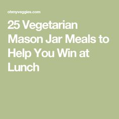 25 Vegetarian Mason Jar Meals to Help You Win at Lunch
