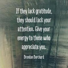 If they lack gratitude, they should lack your attention. Give your energy to those who appreciate you. #motivation #inspiration #quotes blog.brendon.com