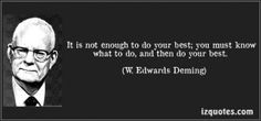 """It is not enough to do your best; you must know what to do, and then do your best."" - W. Edwards Deming."