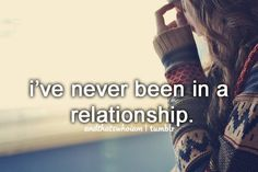 well i dnt consider the past guys a relashionship..so basically ive never been in a REAL relashionship.